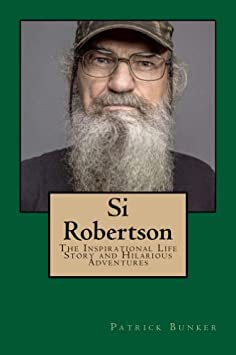Si Robertson: The Inspirational Life Story and Hilarious Adventures of Si Robertson; Duck Dynasty Star, Family Man, and American Military Veteran / Kindle Edition