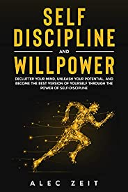 Self-Discipline and Willpower: Declutter Your Mind, Unleash Your Potential, and Become the Best Version of You