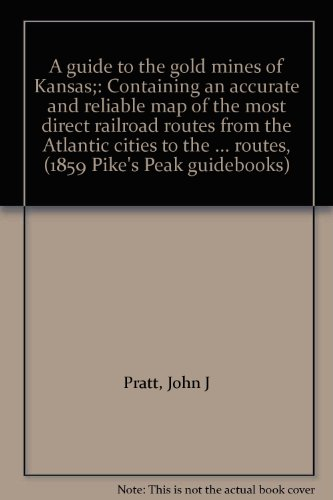 A guide to the gold mines of Kansas;: Containing an accurate and reliable map of the most direct railroad routes from the Atlantic cities to the ... routes, (1859 Pike's Peak guidebooks)