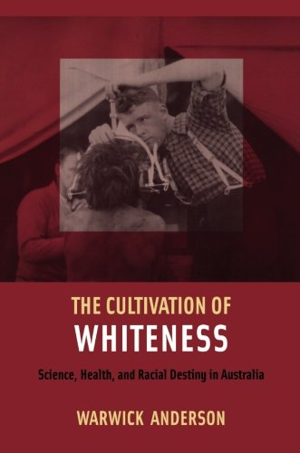 The Cultivation of Whiteness: Science, Health, and Racial Destiny in Australia (Health Care System And Health Policy In Australia)