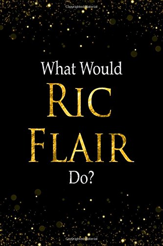 Read Online What Would Ric Flair Do?: Black and Gold Ric Flair Notebook PDF