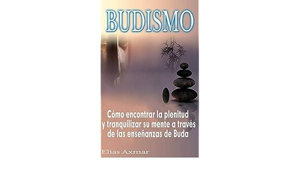 Budismo: Cómo encontrar la plenitud y tranquilizar su mente a través de las enseñanzas de Buda (Spanish Edition) - Kindle edition by Elias Axmar, ...