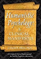 Humanistic Psychology: A Clinical Manifesto. A Critique of Clinical Psychology and the Need for Progressive Alternatives [Paperback] [2009] David N Elkins