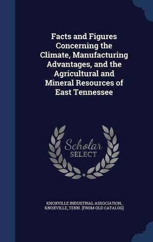 Facts and Figures Concerning the Climate, Manufacturing Advantages, and the Agricultural and Mineral Resources of East Tennessee ebook