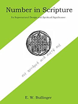 Number in Scripture: Its Supernatural Design and Spiritual Significance by [Bullinger, Ethelbert]