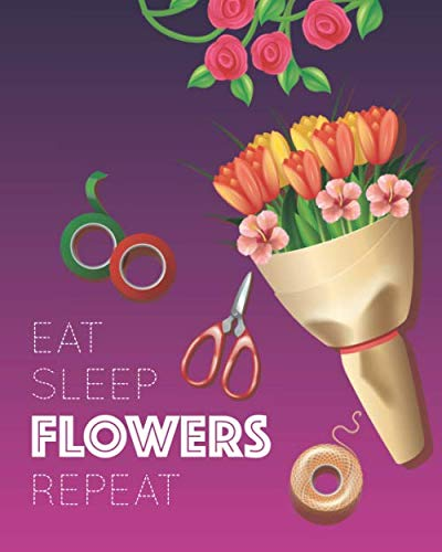 Eat Sleep Flowers Repeat: - Lined Notebook, Diary, Planner & Journal - Gift for Florist / Flower Arranging Lover (8