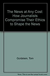 The News at Any Cost: How Journalists Compromise Their Ethics to Shape the News