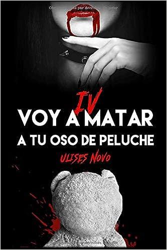 VOY A MATAR A TU OSO DE PELUCHE IV (Spanish Edition): ULISES NOVO: 9781724059871: Amazon.com: Books