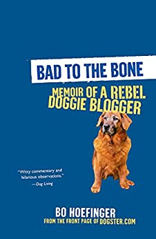 Bad to the Bone: Memoirs Of A Doggie Blogger by [Hoefinger, Bo]