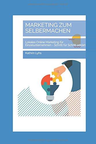 MARKETING ZUM SELBERMACHEN: Lokales Online Marketing für Einzelunternehmen - Schritt für Schritt erklärt