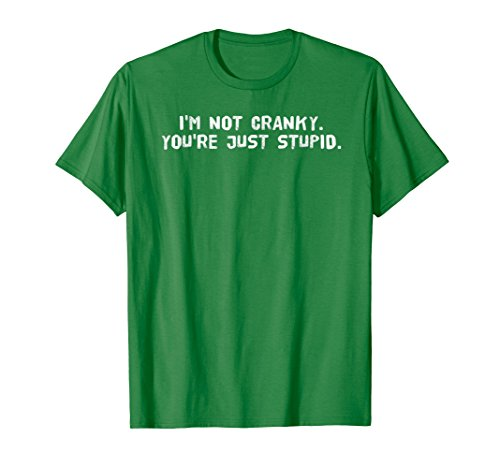I'M NOT CRANKY. YOU'RE JUST STUPID. Shirt Funny Gift Idea