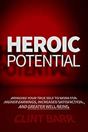 Heroic Potential: Bringing Your True Self to Work for Higher Earnings, Increased Satisfaction, and Greater Well-being