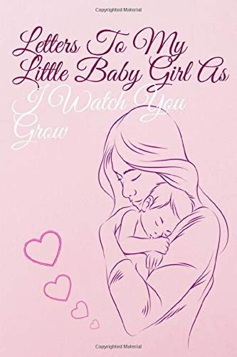 Letters to my little baby girl as I watch you grow: blank Lined Journal To Write In,A notbook Gift for New Mothers and parents, pink cover,Unique Heartfelt,Thoughtful Gifts