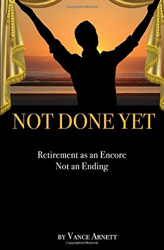 Read Online Not Done Yet: Retirement as an Encore not an Ending ebook