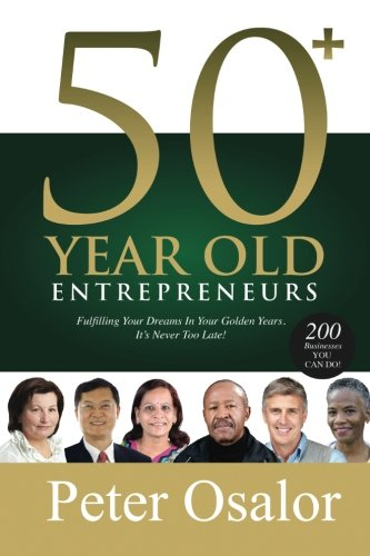 50+ Year Old Entrepreneurs: Fulfilling Your Dreams In Your Golden Years - It's Never Too Late! pdf
