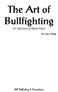 The Art of Bullfighting: A Collection of Short Plays by Lucy Wang