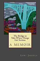 The Bridge to Take When Things Get Serious by Lori Jakiela (2015-03-20)
