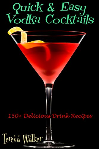 Quick & Easy Vodka Cocktails: 150+ Delicious Drink Recipes (Quick & Easy Cocktail Recipes Book 1)