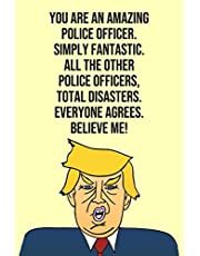 You Are An Amazing Police Officer Simply Fantastic All the Other Police Officers Total Disasters Everyone Agree Believe Me: Donald Trump 110-Page Blank Police Officer Gag Gift Idea Better Than A Card