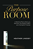 The Purpose Room: A Meeting Place Where You Discover, Birth and Accomplish Your God-Given Purpose