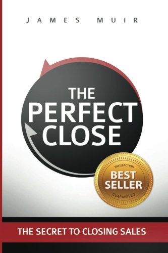The Perfect Close: The Secret To Closing Sales - The Best Selling Practices & Techniques For Closing The Deal (Sales Presentation Best Practices)