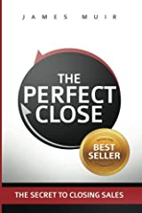 The Perfect Close: The Secret To Closing Sales - The Best Selling Practices & Techniques For Closing The Deal Paperback