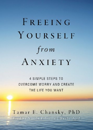 Freeing Yourself from Anxiety: Four Simple Steps to Overcome Worry and Create the Life You Want (Library Edition) by Blackstone Audio, Inc.