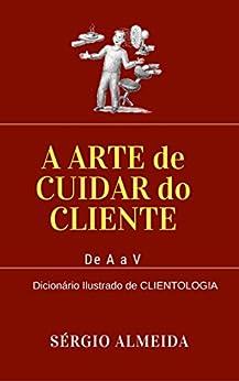 A Arte de Cuidar do Cliente: Dicionário ilustrado de Clientologia por [Almeida, Sérgio]