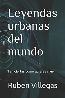 Leyendas urbanas del mundo: Tan ciertas como quieras creer: Amazon.es: Villegas, Ruben: Libros