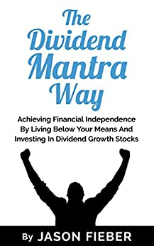 The Dividend Mantra Way: Achieving Financial Independence By Living Below Your Means And Investing In Dividend Growth Stocks by [Fieber, Jason]