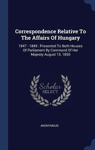 Correspondence Relative To The Affairs Of Hungary: 1847 - 1849 : Presented To Both Houses Of Parliament By Command Of Her Majesty August 15, 1850 pdf
