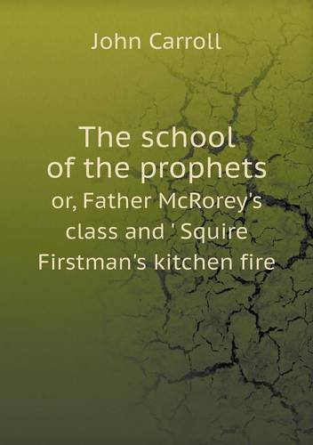 The school of the prophets or, Father McRorey's class and ' Squire Firstman's kitchen fire pdf