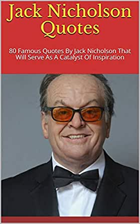 Amazon Com Jack Nicholson Quotes 80 Famous Quotes By Jack Nicholson That Will Serve As A Catalyst Of Inspiration Ebook Dove Kindle Store