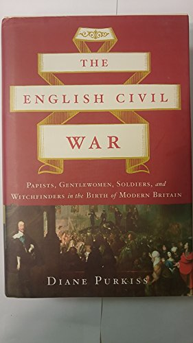 The English Civil War: Papists, Gentlewoman, Soldiers, and Witchfinders in the Birth of Modern Britain