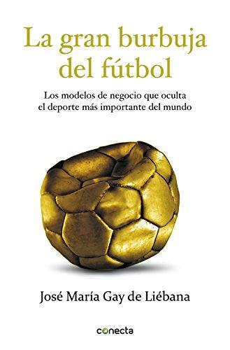 Descargar Libro La Gran Burbuja Del Fútbol: Los Modelos De Negocio Que Oculta El Deporte Más Importante Del Mundo Jose Maria Gay De Liebana