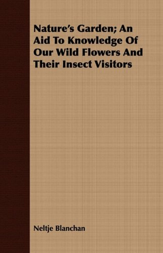 Read Online Nature's Garden; An Aid To Knowledge Of Our Wild Flowers And Their Insect Visitors PDF