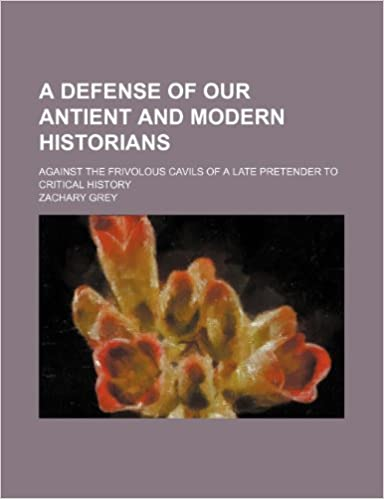 Book A Defense of Our Antient and Modern Historians: Against the Frivolous Cavils of a Late Pretender to Critical History