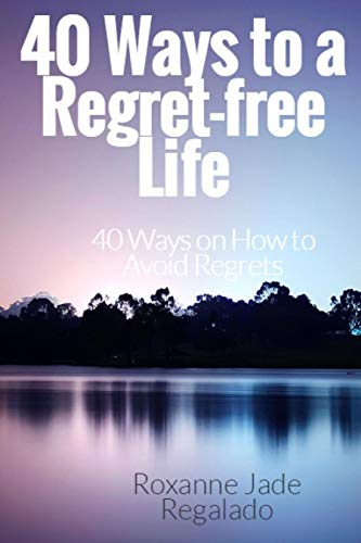 40 Ways To A Regret-Free Life: 40 Ways On How To Avoid Regrets
