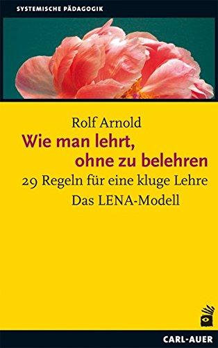 Wie man lehrt, ohne zu belehren: 29 Regeln für eine kluge Lehre Taschenbuch – 1. Februar 2018 Rolf Arnold Carl-Auer Verlag GmbH 3896708384 Lernen