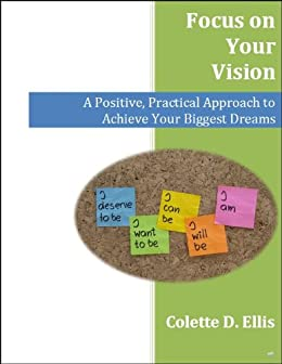Focus on Your Vision: A Positive, Practical Approach to Achieve Your Biggest Dreams by [Ellis, Colette]
