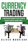 Currency Trading: A Comprehensive Beginner's Guide to Learn the Realms of Currency Trading