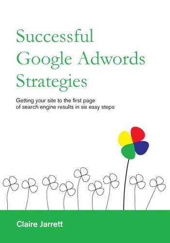 Successful Google Adwords Strategies: Getting Your Site to the First Page of Search Engine Results in Six Easy Steps
