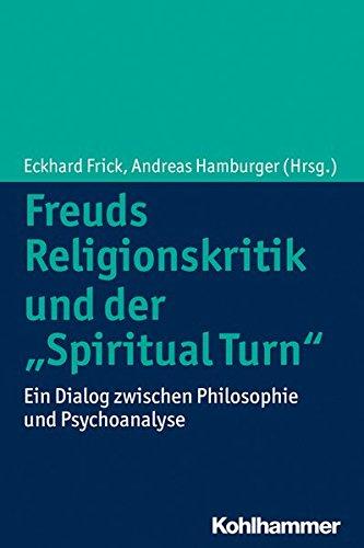 Freuds Religionskritik Und Der 'Spiritual Turn'  Ein Dialog Zwischen Philosophie Und Psychoanalyse