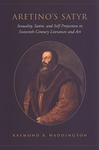 Aretino's Satyr: Sexuality, Satire, and Self-Projection in Sixteenth-Century Literature and Art (Toronto Italian Studies)