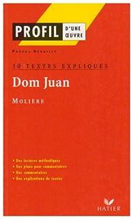 Profil littérature, profil d'une oeuvre : Molière : Dom Juan (10 textes expliqués) par Pascal Debailly