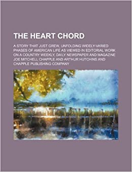 The Heart Chord: A Story That Just Grew, Unfolding Widely-Varied Phases of American Life as Viewed in Editorial Work on a Country Weekly, Daily Newspaper and Magazine