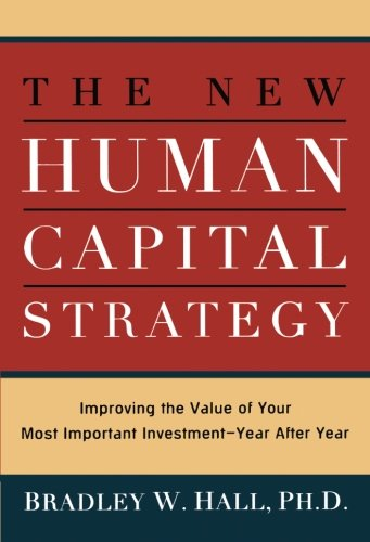 The New Human Capital Strategy  Improving The Value Of Your Most Important Investment  Year After Year