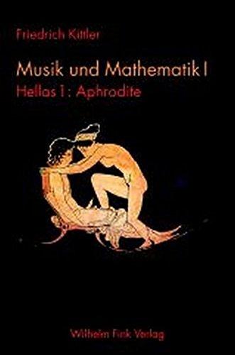 Musik und Mathematik 1: 1 Bd.: Hellas - 1 Tl.: Aphrodite: Bd. 1 (Friedrich Kittler. Musik und Mathematik)