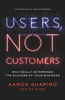Users, Not Customers: Who Really Determines the Success of Your Business by [Shapiro, Aaron]