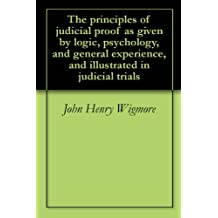 The principles of judicial proof as given by logic, psychology, and general experience, and illustrated in judicial trials